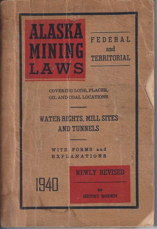 Image for Alaska Mining Laws, Federal and Territorial. Covering Lode, Placer, Oil and Coal Locations. Water Rights, Mill Sites and Tunnels. With Forms and Explanations, Newly Revised