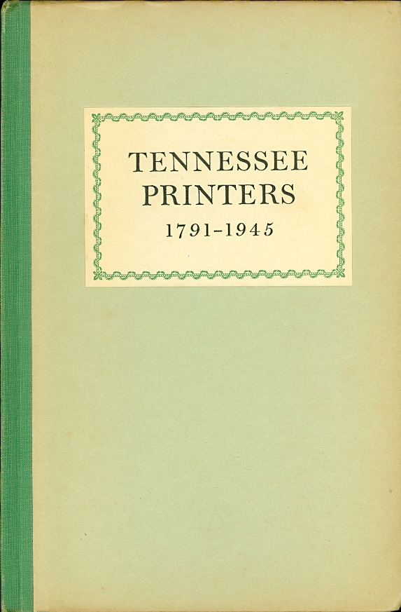 Image for Tennessee Printers, 1791 - 1945 A Review of Printing History from Roulstone's First Press to Printers of the Present