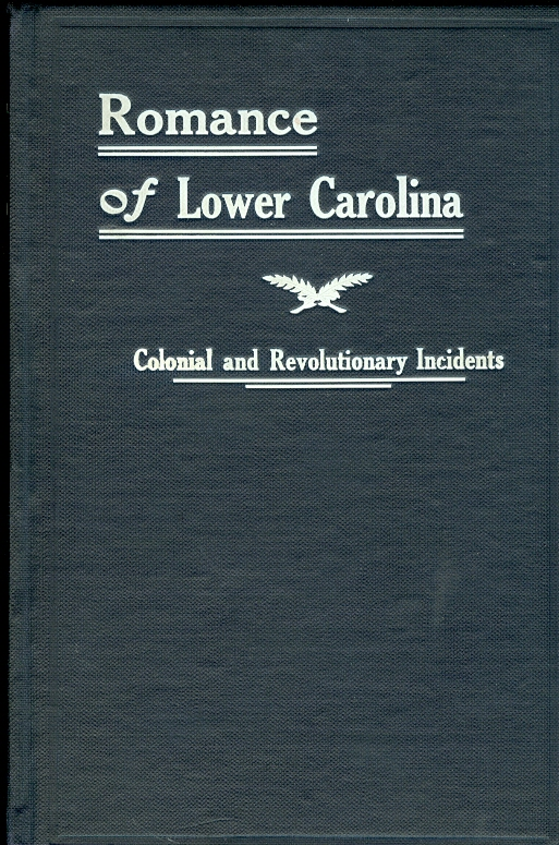 Image for The Romance of Lower Carolina Historic, Romantic and Traditional Incidents of the Colonial and Revolutionary Eras of That Part of South Carolina At and Below the Falls of the Rivers; Localities so Plainly Described, As to be Easily Identified