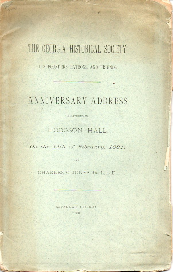 Image for The Georgia Historical Society: it's Founders, Patrons and Friends Anniversary Address Delivered in Hodgson Hall on the 14th of February, 1881