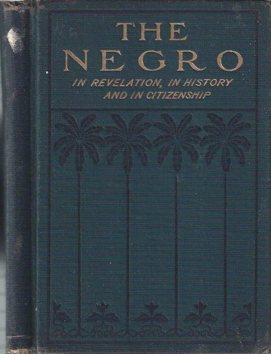 Image for The Negro in Revelation, in History and in Citizenship What the Race Has Done and is Doing in Arms, Arts, Letters, the Pulpit, the Forum, the School, the Marts of Trade and with Those Mighty Weapons in the Battle of Life ...